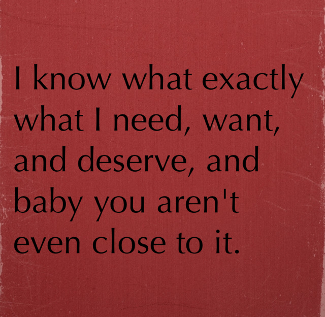 I know what exactly what I need, want, and deserve, and baby you aren't even close to it.