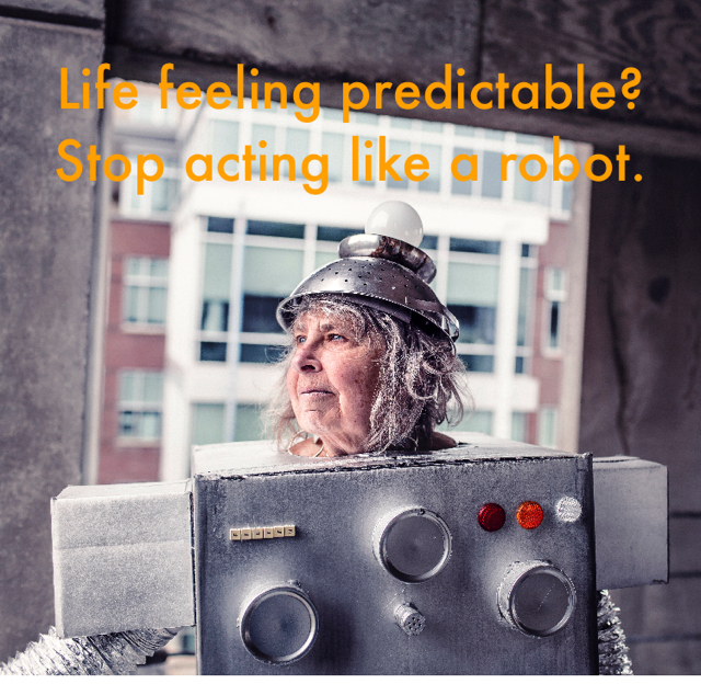 Life feeling predictable? Stop acting like a robot.