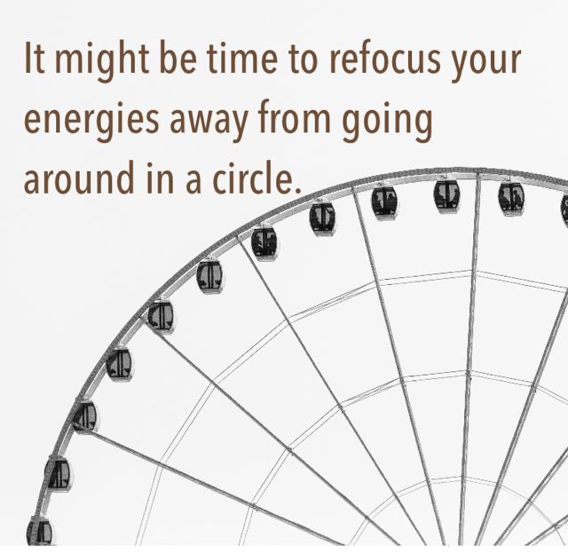 It might be time to refocus your energies away from going around in a circle.