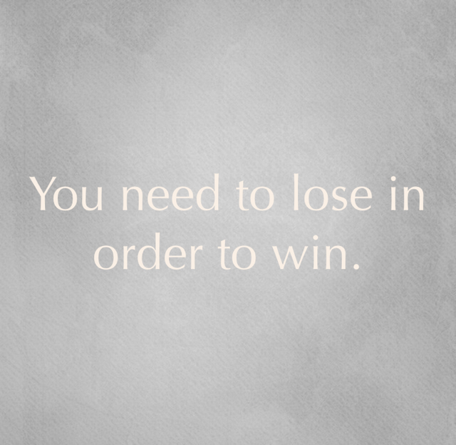 You need to lose in order to win.