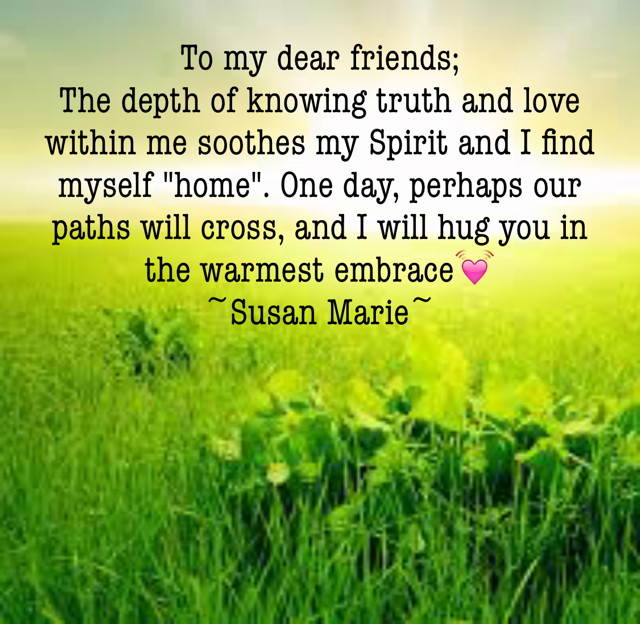 "To my dear friends;  The depth of knowing truth and love within me soothes my Spirit and I find myself ""home"". One day, perhaps our paths will cross, and I will hug you in the warmest embrace💓 ~Susan Marie~"