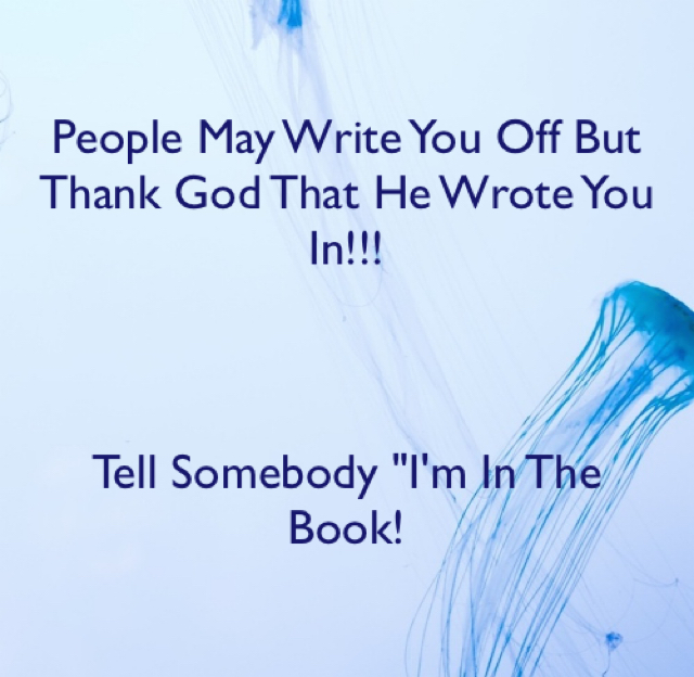 "People May Write You Off But Thank God That He Wrote You In!!! Tell Somebody ""I'm In The  Book!"