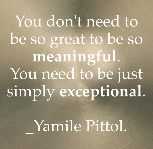 You don't need to be so great to be so meaningful. You need to be just simply exceptional. _Yamile Pittol.