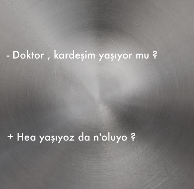 - Doktor , kardeşim yaşıyor mu ?  + Hea yaşıyoz da n'oluyo ?