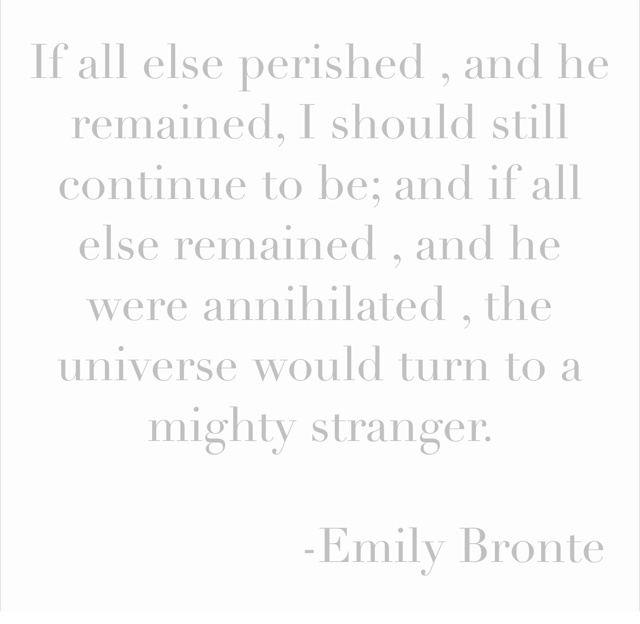 If all else perished , and he remained, I should still continue to be; and if all else remained , and he were annihilated , the universe would turn to a mighty stranger.                      -Emily Bronte