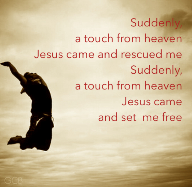Suddenly,  a touch from heaven Jesus came and rescued me           Suddenly,  a touch from heaven         Jesus came  and set  me free
