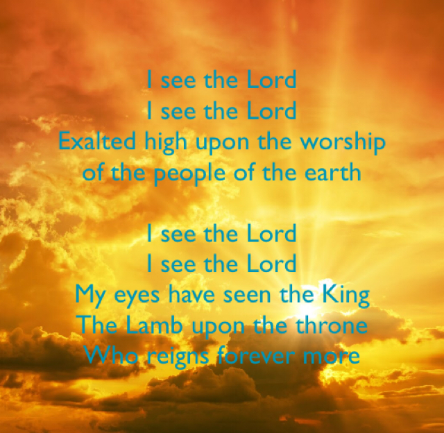 I see the Lord I see the Lord Exalted high upon the worship of the people of the earth I see the Lord I see the Lord My eyes have seen the King The Lamb upon the throne Who reigns forever more