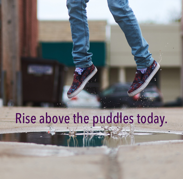 Rise above the puddles today.