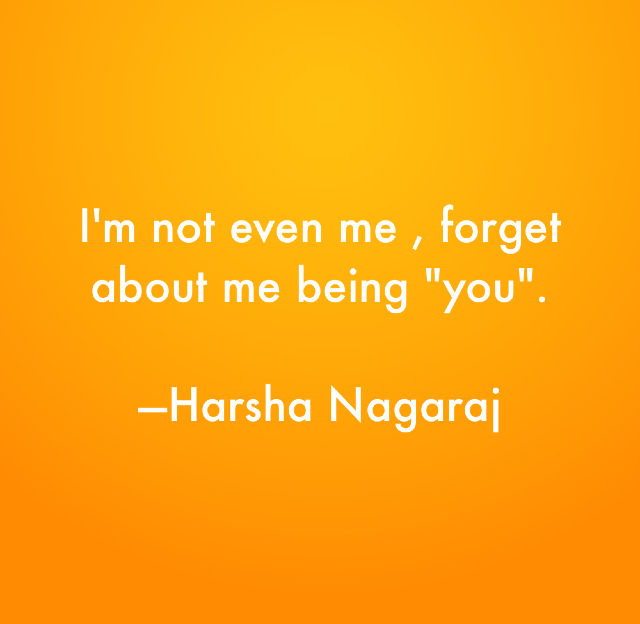 "I'm not even me , forget about me being ""you"".  ---Harsha Nagaraj"