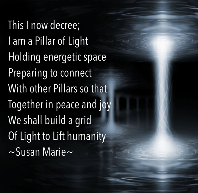 This I now decree; I am a Pillar of Light Holding energetic space Preparing to connect  With other Pillars so that  Together in peace and joy We shall build a grid Of Light to Lift humanity ~Susan Marie~