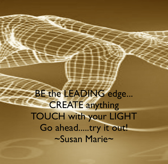 BE the LEADING edge... CREATE anything TOUCH with your LIGHT Go ahead.....try it out! ~Susan Marie~