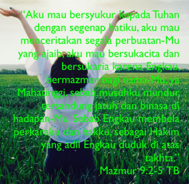 """""""Aku mau bersyukur kepada Tuhan dengan segenap hatiku, aku mau menceritakan segala perbuatan-Mu yang ajaib; aku mau bersukacita dan bersukaria karena Engkau, bermazmur bagi nama-Mu, ya Mahatinggi, sebab musuhku mundur, tersandung jatuh dan binasa di hadapan-Mu. Sebab Engkau membela perkaraku dan hakku, sebagai Hakim yang adil Engkau duduk di atas takhta."""" Mazmur 9:2-5 TB"""