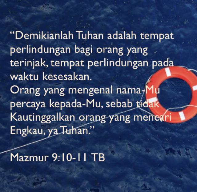 """""""Demikianlah Tuhan adalah tempat perlindungan bagi orang yang terinjak, tempat perlindungan pada waktu kesesakan.  Orang yang mengenal nama-Mu percaya kepada-Mu, sebab tidak Kautinggalkan orang yang mencari Engkau, ya Tuhan."""" Mazmur 9:10-11 TB"""