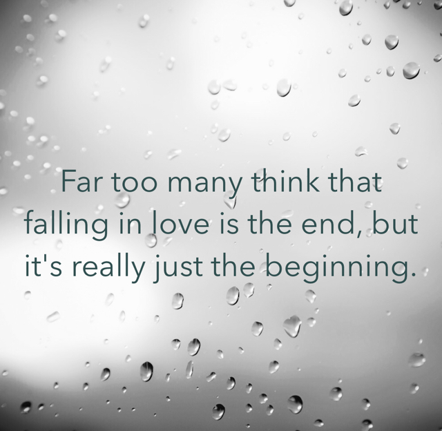 Far too many think that falling in love is the end, but  it's really just the beginning.
