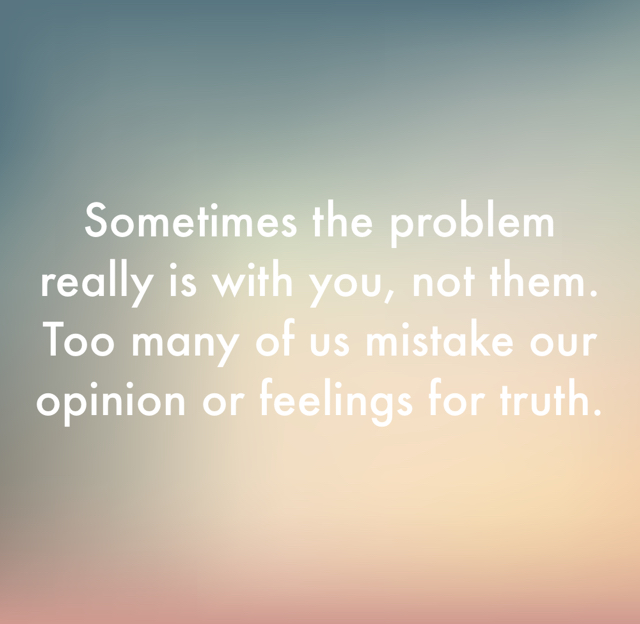 Sometimes the problem really is with you, not them. Too many of us mistake our opinion or feelings for truth.
