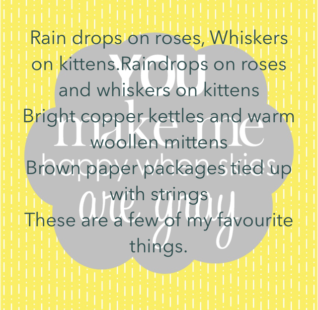 Rain drops on roses, Whiskers on kittens.Raindrops on roses and whiskers on kittens Bright copper kettles and warm woollen mittens Brown paper packages tied up with strings  These are a few of my favourite things.