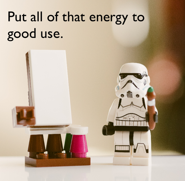 Put all of that energy to good use.