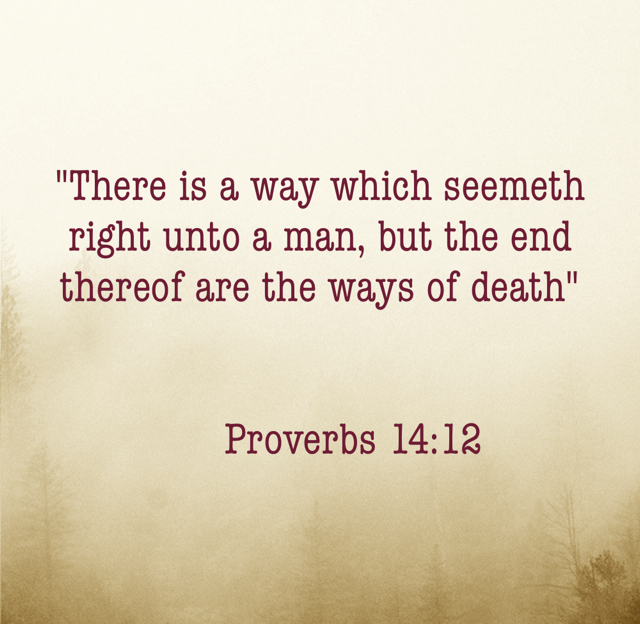 """There is a way which seemeth right unto a man, but the end thereof are the ways of death""       Proverbs 14:12"