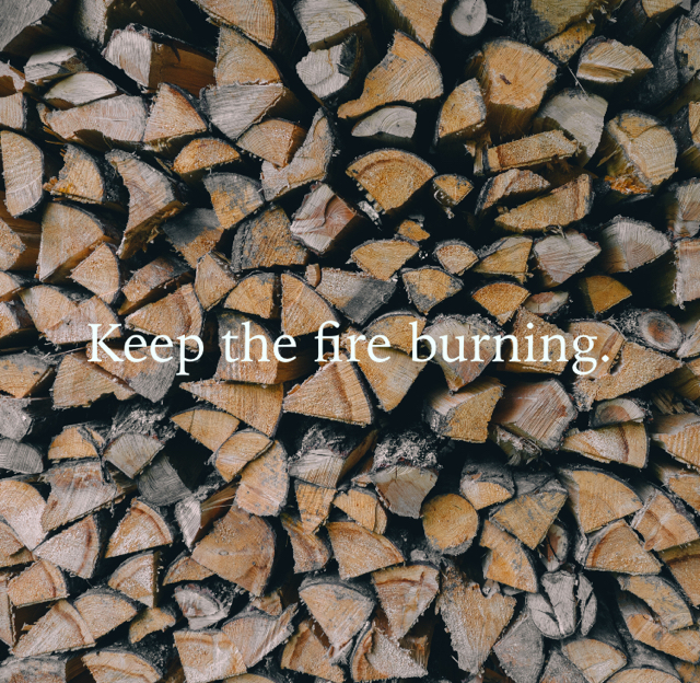 Keep the fire burning.