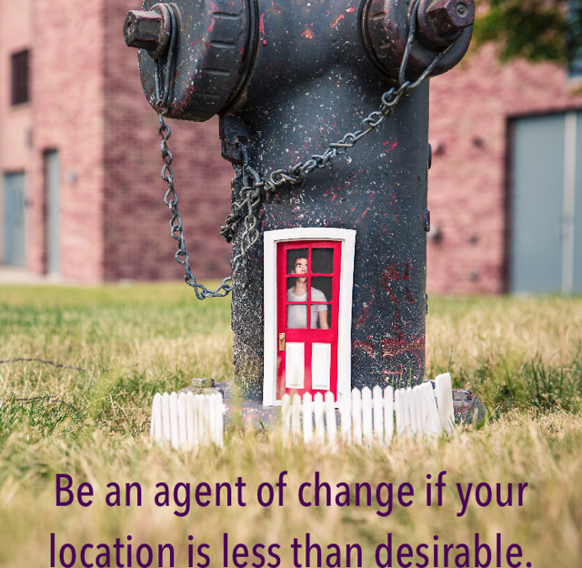 Be an agent of change if your location is less than desirable.