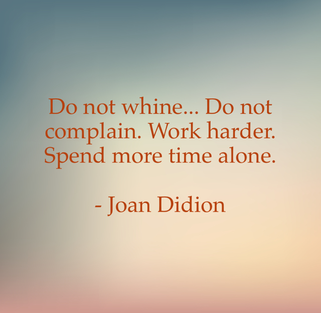 Do not whine... Do not complain. Work harder. Spend more time alone.  - Joan Didion