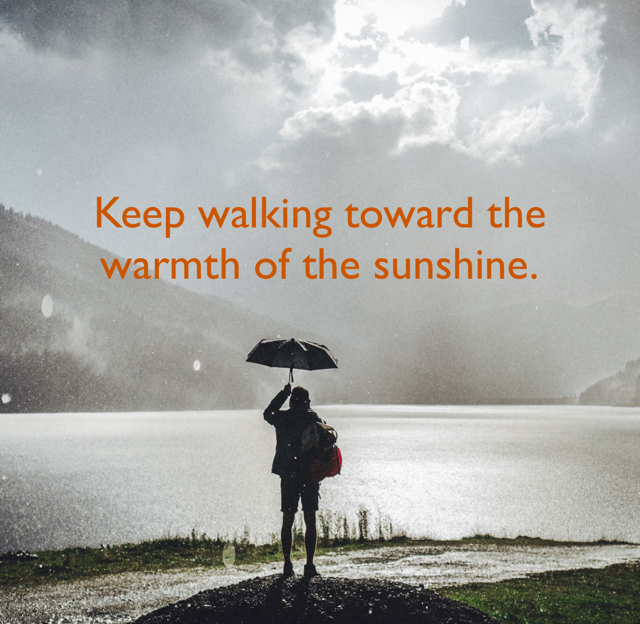 Keep walking toward the warmth of the sunshine.