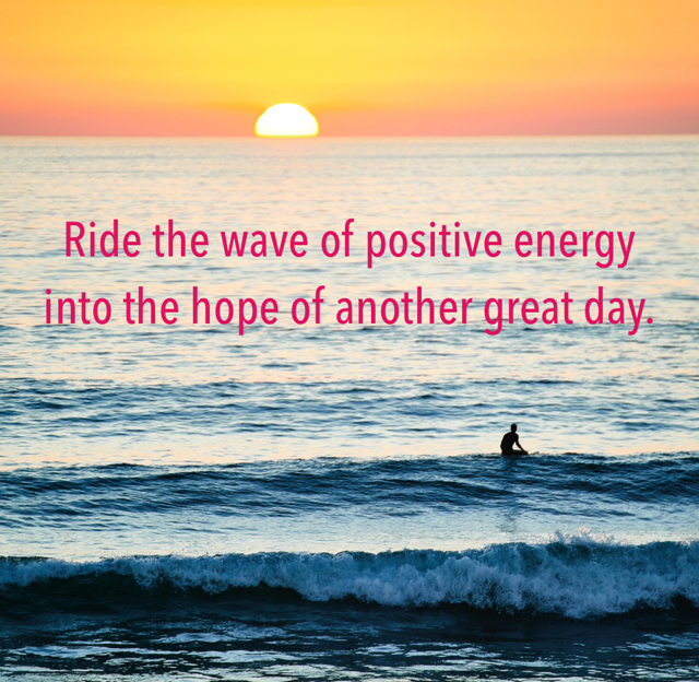 Ride the wave of positive energy into the hope of another great day.