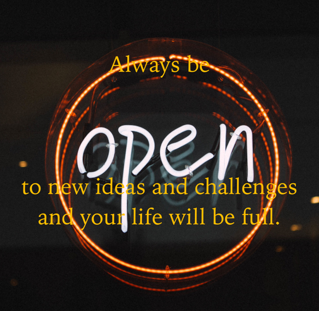Always be to new ideas and challenges and your life will be full.