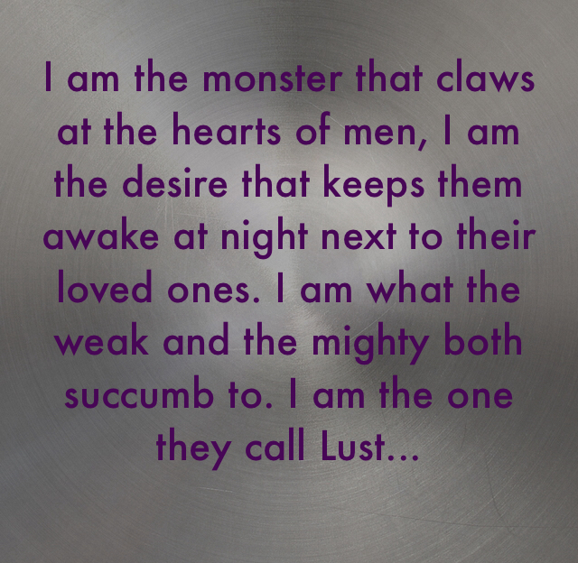 I am the monster that claws at the hearts of men, I am the desire that keeps them awake at night next to their loved ones. I am what the weak and the mighty both succumb to. I am the one they call Lust...