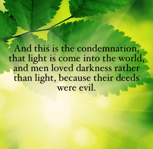 And this is the condemnation, that light is come into the world, and men loved darkness rather than light, because their deeds were evil.