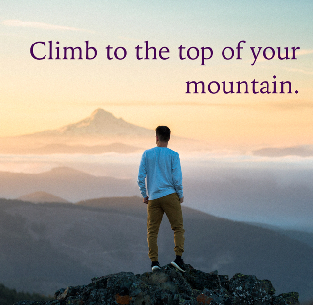 Climb to the top of your mountain.