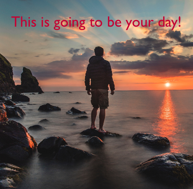This is going to be your day!