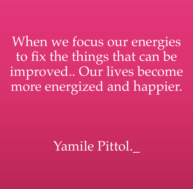 When we focus our energies to fix the things that can be improved.. Our lives become more energized and happier.    Yamile Pittol._