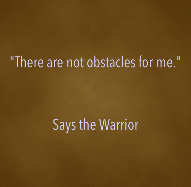 """There are not obstacles for me.""  Says the Warrior"