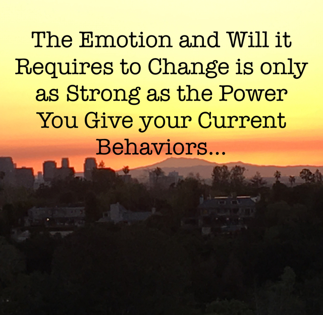 The Emotion and Will it Requires to Change is only as Strong as the Power You Give your Current Behaviors...