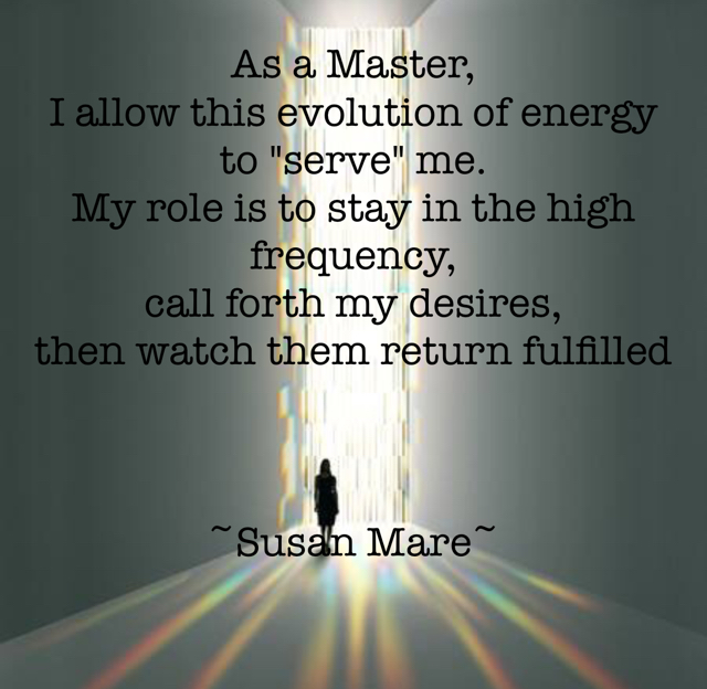 "As a Master,  I allow this evolution of energy to ""serve"" me.  My role is to stay in the high frequency,  call forth my desires,  then watch them return fulfilled  ~Susan Mare~"