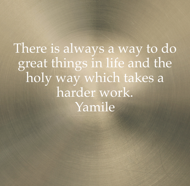 There is always a way to do great things in life and the holy way which takes a harder work.                     Yamile