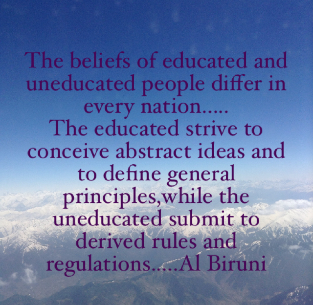 The beliefs of educated and uneducated people differ in every nation..... The educated strive to conceive abstract ideas and to define general principles,while the uneducated submit to derived rules and regulations.....Al Biruni