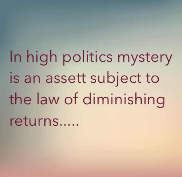 In high politics mystery is an assett subject to the law of diminishing returns.....