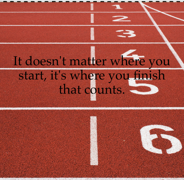 It doesn't matter where you start, it's where you finish that counts.