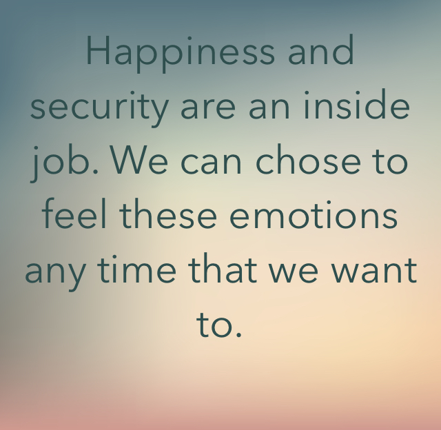 Happiness and security are an inside job. We can chose to feel these emotions any time that we want to.