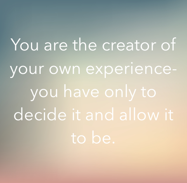 You are the creator of your own experience- you have only to decide it and allow it to be.