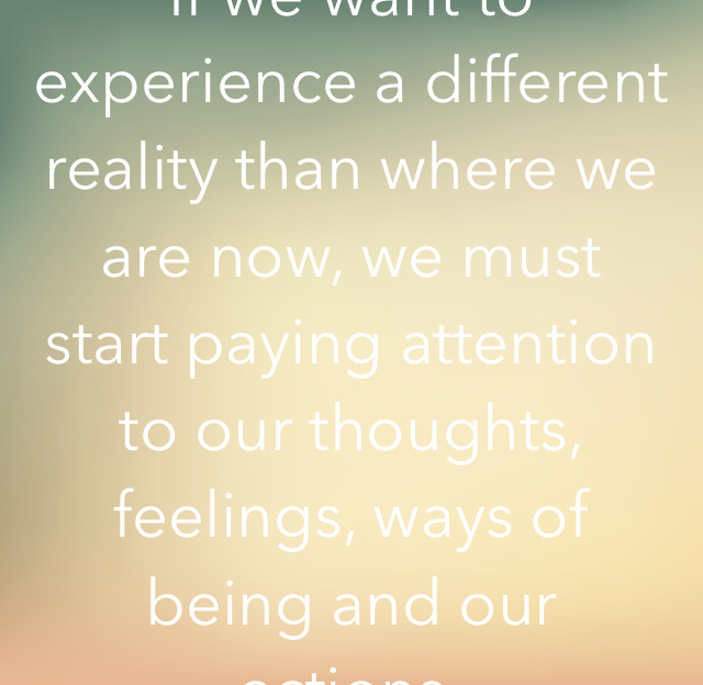 If we want to experience a different reality than where we are now, we must start paying attention to our thoughts, feelings, ways of being and our actions.