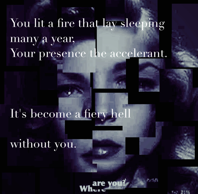 You lit a fire that lay sleeping many a year, Your presence the accelerant.  It's become a fiery hell without you.