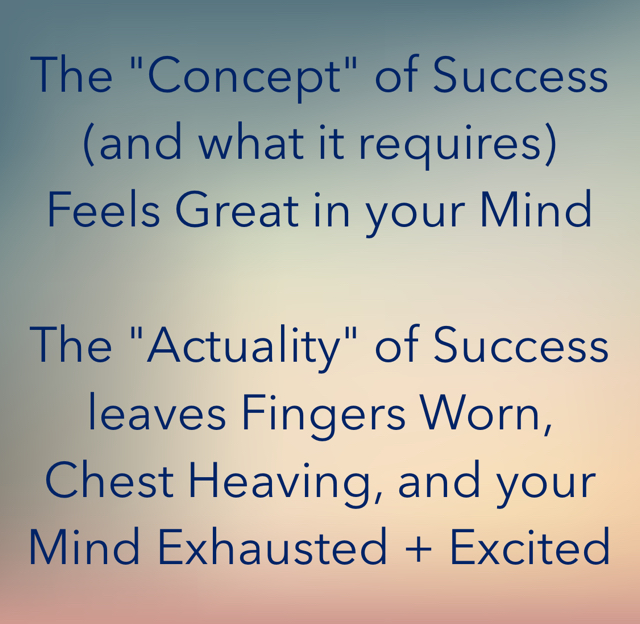 "The ""Concept"" of Success (and what it requires) Feels Great in your Mind The ""Actuality"" of Success leaves Fingers Worn, Chest Heaving, and your Mind Exhausted + Excited"