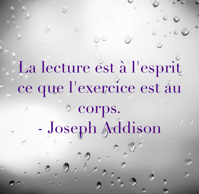La lecture est à l'esprit ce que l'exercice est au corps. - Joseph Addison