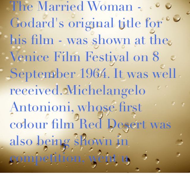 The Married Woman - Godard's original title for his film - was shown at the Venice Film Festival on 8 September 1964. It was well received. Michelangelo Antonioni, whose first colour film Red Desert was also being shown in competition, went u