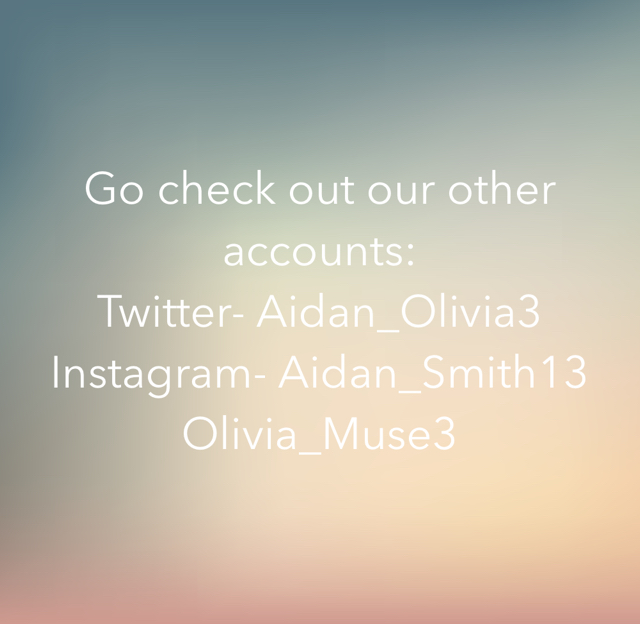 Go check out our other accounts: Twitter- Aidan_Olivia3 Instagram- Aidan_Smith13 Olivia_Muse3