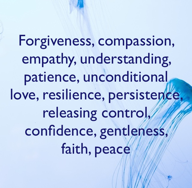 Forgiveness, compassion, empathy, understanding, patience, unconditional love, resilience, persistence, releasing control, confidence, gentleness, faith, peace