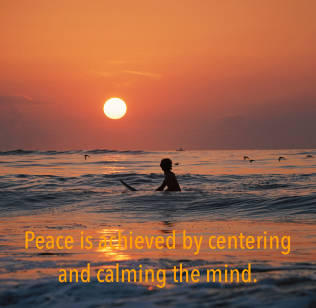 Peace is achieved by centering and calming the mind.